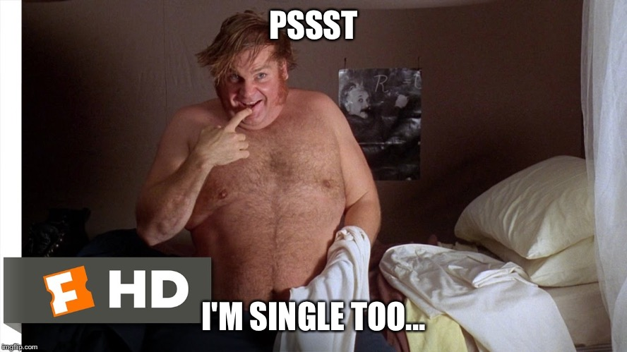 farley | PSSST I'M SINGLE TOO... | image tagged in farley | made w/ Imgflip meme maker