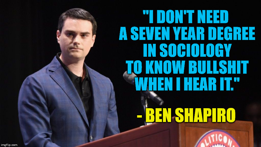 "Sociology | ""I DON'T NEED A SEVEN YEAR DEGREE IN SOCIOLOGY TO KNOW BULLSHIT WHEN I HEAR IT."" - BEN SHAPIRO 