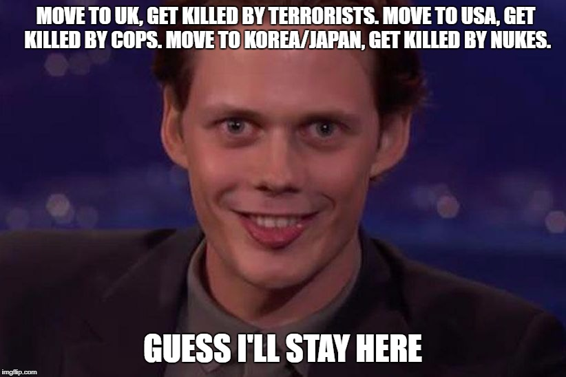 MOVE TO UK, GET KILLED BY TERRORISTS. MOVE TO USA, GET KILLED BY COPS. MOVE TO KOREA/JAPAN, GET KILLED BY NUKES. GUESS I'LL STAY HERE | image tagged in straya_cunt | made w/ Imgflip meme maker