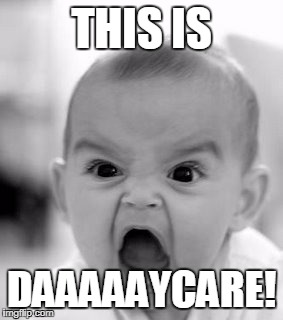 This Is Daycare | THIS IS DAAAAAYCARE! | image tagged in memes,angry baby | made w/ Imgflip meme maker