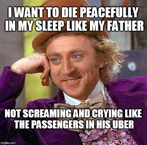 Swing Low Sweet Uber Ride | I WANT TO DIE PEACEFULLY IN MY SLEEP LIKE MY FATHER NOT SCREAMING AND CRYING LIKE THE PASSENGERS IN HIS UBER | image tagged in memes,creepy condescending wonka,uber | made w/ Imgflip meme maker