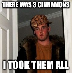 Ss | THERE WAS 3 CINNAMONS I TOOK THEM ALL | image tagged in ss | made w/ Imgflip meme maker