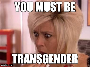 YOU MUST BE TRANSGENDER | made w/ Imgflip meme maker