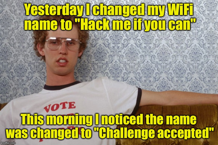 "Then you tempt fate  | Yesterday I changed my WiFi name to ""Hack me if you can"" This morning I noticed the name was changed to ""Challenge accepted"" 