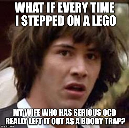 Conspiracy Keanu Meme | WHAT IF EVERY TIME I STEPPED ON A LEGO MY WIFE WHO HAS SERIOUS OCD REALLY LEFT IT OUT AS A BOOBY TRAP? | image tagged in memes,conspiracy keanu | made w/ Imgflip meme maker