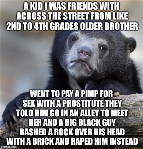Confession Bear Meme | A KID I WAS FRIENDS WITH ACROSS THE STREET FROM LIKE 2ND TO 4TH GRADES OLDER BROTHER WENT TO PAY A PIMP FOR SEX WITH A PROSTITUTE THEY TOLD  | image tagged in memes,confession bear | made w/ Imgflip meme maker