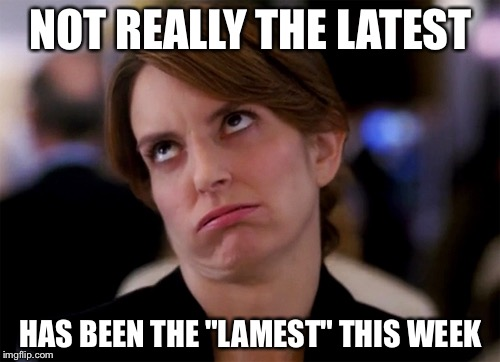"NOT REALLY THE LATEST HAS BEEN THE ""LAMEST"" THIS WEEK 