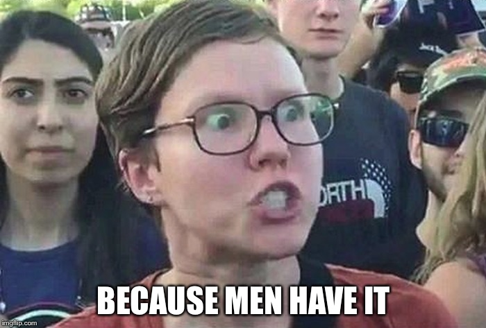 BECAUSE MEN HAVE IT | made w/ Imgflip meme maker