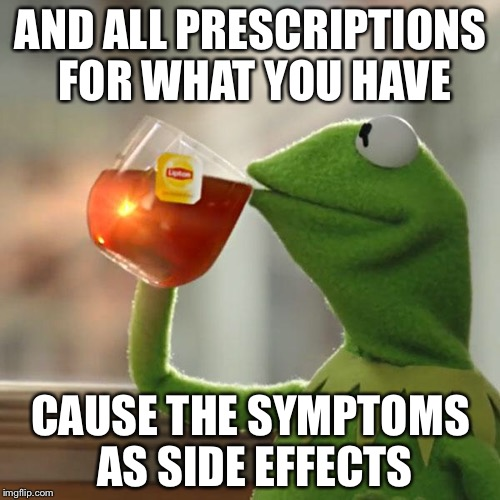 But Thats None Of My Business Meme | AND ALL PRESCRIPTIONS FOR WHAT YOU HAVE CAUSE THE SYMPTOMS AS SIDE EFFECTS | image tagged in memes,but thats none of my business,kermit the frog | made w/ Imgflip meme maker