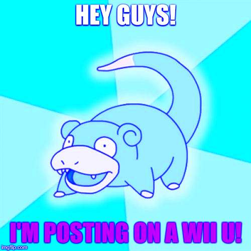 Slowpoke Meme | HEY GUYS! I'M POSTING ON A WII U! | image tagged in memes,slowpoke | made w/ Imgflip meme maker