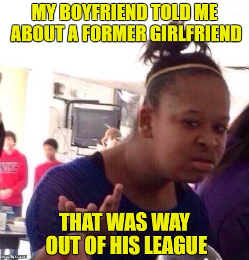 What am I?  Chopped liver? | MY BOYFRIEND TOLD ME ABOUT A FORMER GIRLFRIEND THAT WAS WAY OUT OF HIS LEAGUE | image tagged in memes,black girl wat | made w/ Imgflip meme maker