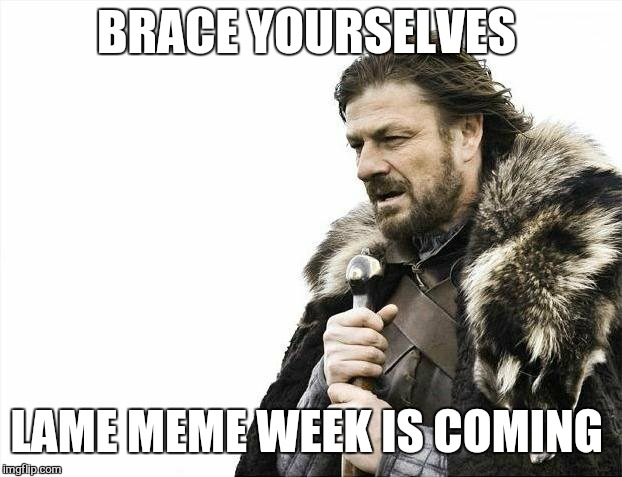 Brace Yourselves X is Coming Meme | BRACE YOURSELVES LAME MEME WEEK IS COMING | image tagged in memes,brace yourselves x is coming | made w/ Imgflip meme maker