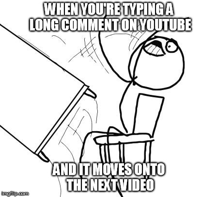 Table Flip Guy Meme | WHEN YOU'RE TYPING A LONG COMMENT ON YOUTUBE AND IT MOVES ONTO THE NEXT VIDEO | image tagged in memes,table flip guy | made w/ Imgflip meme maker