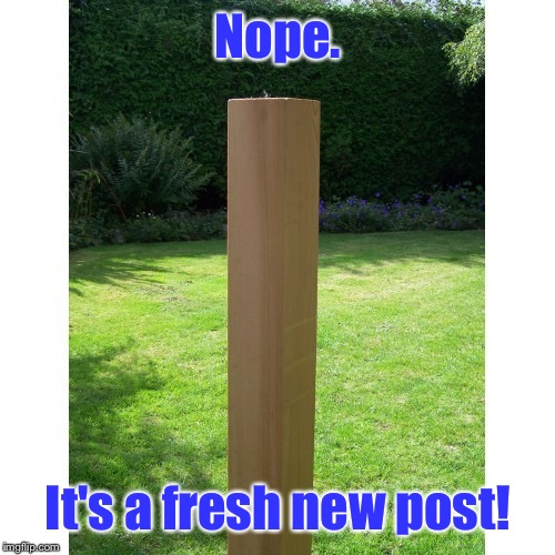 Nope. It's a fresh new post! | made w/ Imgflip meme maker