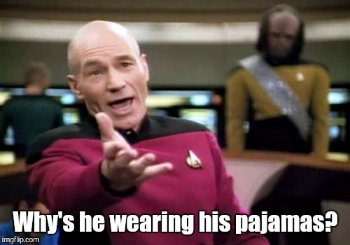 Picard Wtf Meme | Why's he wearing his pajamas? | image tagged in memes,picard wtf | made w/ Imgflip meme maker