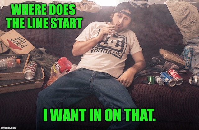Stoner on couch | WHERE DOES THE LINE START I WANT IN ON THAT. | image tagged in stoner on couch | made w/ Imgflip meme maker