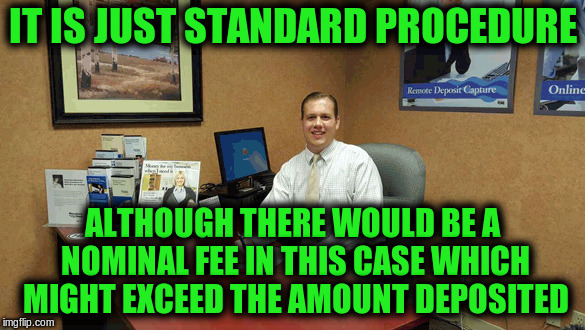 IT IS JUST STANDARD PROCEDURE ALTHOUGH THERE WOULD BE A NOMINAL FEE IN THIS CASE WHICH MIGHT EXCEED THE AMOUNT DEPOSITED | made w/ Imgflip meme maker