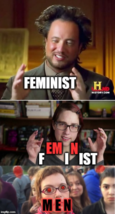 They are definitely from another planet  | FEMINIST M E N EM F        I N IST | image tagged in feminist,history channel,memes,funny,femenist | made w/ Imgflip meme maker