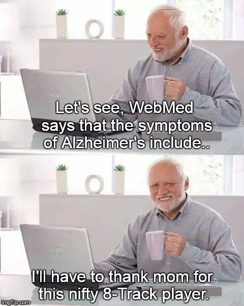 Hide the Pain Harold Meme | Let's see, WebMed says that the symptoms of Alzheimer's include.. I'll have to thank mom for this nifty 8-Track player. | image tagged in memes,hide the pain harold | made w/ Imgflip meme maker