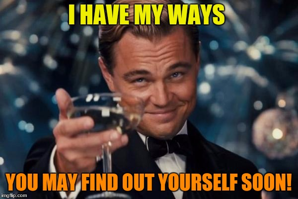 Leonardo Dicaprio Cheers Meme | I HAVE MY WAYS YOU MAY FIND OUT YOURSELF SOON! | image tagged in memes,leonardo dicaprio cheers | made w/ Imgflip meme maker