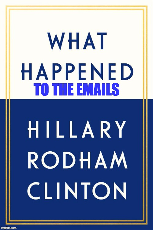 Hillary Clinton What Happened to the Emails | TO THE EMAILS | image tagged in hillary clinton,what happened,hillary emails | made w/ Imgflip meme maker
