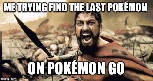 Sparta Leonidas Meme | ME TRYING FIND THE LAST POKÉMON ON POKÉMON GO | image tagged in memes,sparta leonidas | made w/ Imgflip meme maker