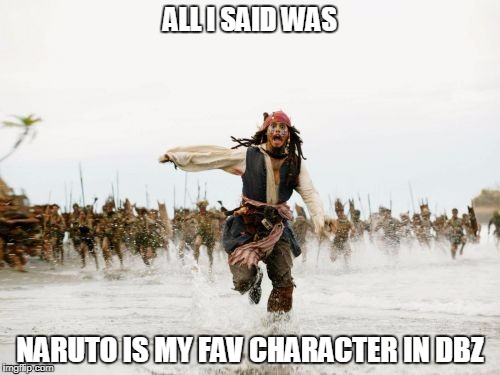 Jack Sparrow Being Chased Meme | ALL I SAID WAS NARUTO IS MY FAV CHARACTER IN DBZ | image tagged in memes,jack sparrow being chased | made w/ Imgflip meme maker