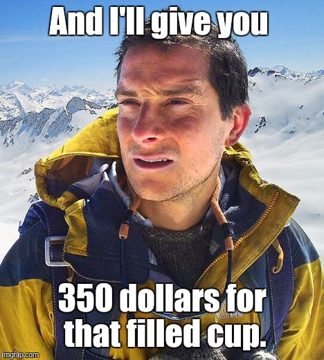 And I'll give you 350 dollars for that filled cup. | made w/ Imgflip meme maker