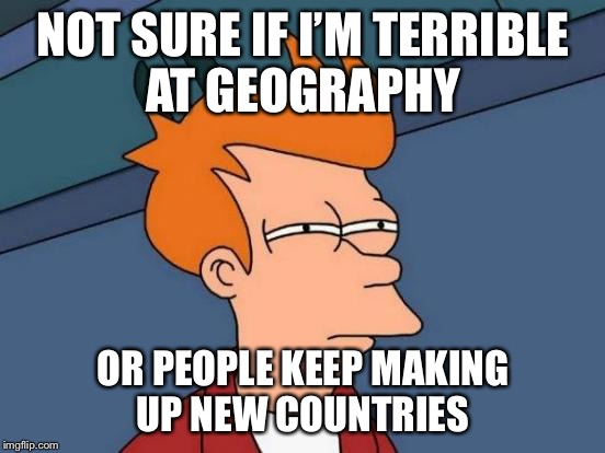 Futurama Fry Meme | NOT SURE IF I'M TERRIBLE AT GEOGRAPHY OR PEOPLE KEEP MAKING UP NEW COUNTRIES | image tagged in memes,futurama fry | made w/ Imgflip meme maker