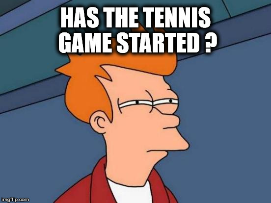 Futurama Fry Meme | HAS THE TENNIS GAME STARTED ? | image tagged in memes,futurama fry | made w/ Imgflip meme maker