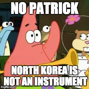 No Patrick Meme | NO PATRICK NORTH KOREA IS NOT AN INSTRUMENT | image tagged in memes,no patrick | made w/ Imgflip meme maker