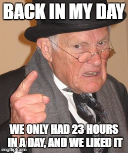 Days were tougher back then with only 23 hour days | BACK IN MY DAY WE ONLY HAD 23 HOURS IN A DAY, AND WE LIKED IT | image tagged in memes,back in my day | made w/ Imgflip meme maker
