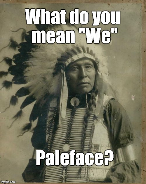 "What do you mean ""We"" Paleface? 