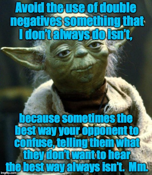Yoda's command of English better than it couldn't be isn't.  Not listen to him you mustn't!  Mm. | Avoid the use of double negatives something that I don't always do isn't, because sometimes the best way your opponent to confuse, telling t | image tagged in memes,star wars yoda,yoda,star wars | made w/ Imgflip meme maker