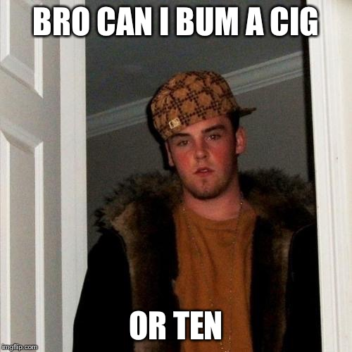 Scumbag Steve Meme | BRO CAN I BUM A CIG OR TEN | image tagged in memes,scumbag steve | made w/ Imgflip meme maker