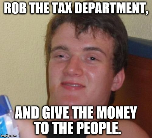 10 Guy Meme | ROB THE TAX DEPARTMENT, AND GIVE THE MONEY TO THE PEOPLE. | image tagged in memes,10 guy | made w/ Imgflip meme maker