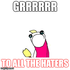 GRRRRRR TO ALL THE HATERS | made w/ Imgflip meme maker