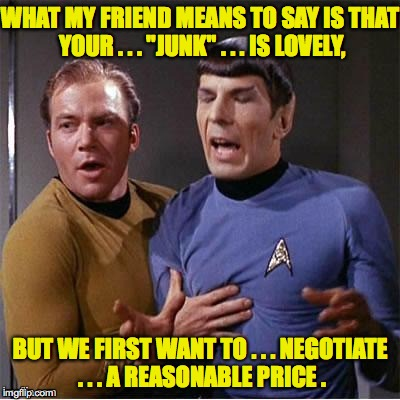"Pon Farr Wing Man | WHAT MY FRIEND MEANS TO SAY IS THAT YOUR . . . ""JUNK"" . . . IS LOVELY, BUT WE FIRST WANT TO . . . NEGOTIATE . . . A REASONABLE PRICE . 