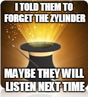 I TOLD THEM TO FORGET THE ZYLINDER MAYBE THEY WILL LISTEN NEXT TIME | made w/ Imgflip meme maker
