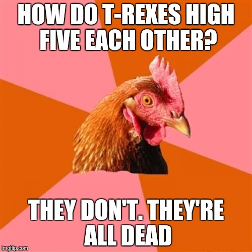 Anti Joke Chicken Meme | HOW DO T-REXES HIGH FIVE EACH OTHER? THEY DON'T. THEY'RE ALL DEAD | image tagged in memes,anti joke chicken | made w/ Imgflip meme maker