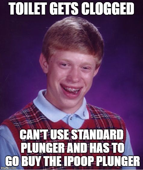 Bad Luck Brian Meme | TOILET GETS CLOGGED CAN'T USE STANDARD PLUNGER AND HAS TO GO BUY THE IPOOP PLUNGER | image tagged in memes,bad luck brian | made w/ Imgflip meme maker