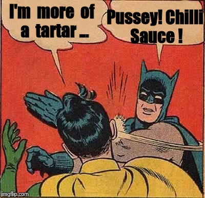 Batman Slapping Robin Meme | I'm  more  of  a  tartar ... Pussey! Chilli Sauce ! | image tagged in memes,batman slapping robin | made w/ Imgflip meme maker