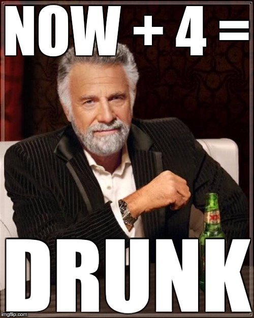 The Most Interesting Man In The World Meme | NOW + 4 = DRUNK | image tagged in memes,the most interesting man in the world | made w/ Imgflip meme maker