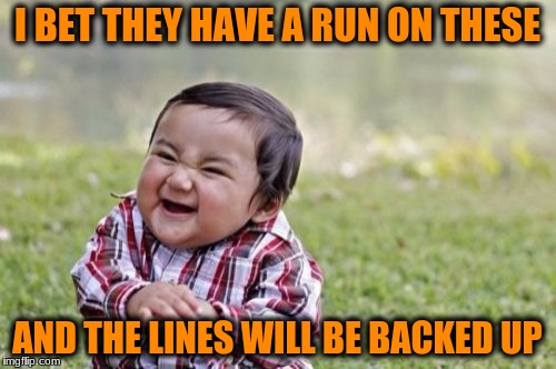 Evil Toddler Meme | I BET THEY HAVE A RUN ON THESE AND THE LINES WILL BE BACKED UP | image tagged in memes,evil toddler | made w/ Imgflip meme maker