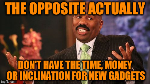 Steve Harvey Meme | THE OPPOSITE ACTUALLY DON'T HAVE THE TIME, MONEY OR INCLINATION FOR NEW GADGETS | image tagged in memes,steve harvey | made w/ Imgflip meme maker