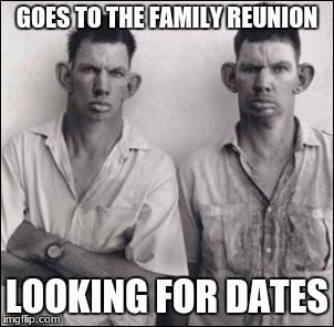 GOES TO THE FAMILY REUNION LOOKING FOR DATES | made w/ Imgflip meme maker