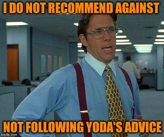 That Would Be Great Meme | I DO NOT RECOMMEND AGAINST NOT FOLLOWING YODA'S ADVICE | image tagged in memes,that would be great | made w/ Imgflip meme maker