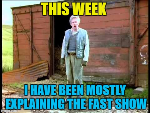 THIS WEEK I HAVE BEEN MOSTLY EXPLAINING THE FAST SHOW | made w/ Imgflip meme maker