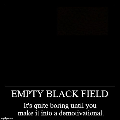 EMPTY BLACK FIELD | It's quite boring until you make it into a demotivational. | image tagged in funny,demotivationals | made w/ Imgflip demotivational maker