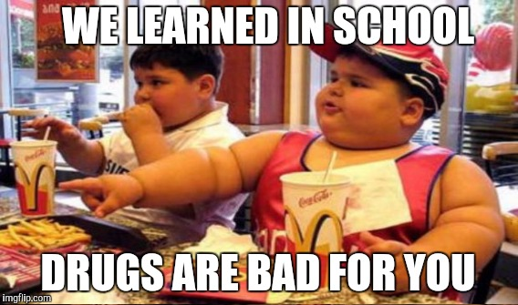 WE LEARNED IN SCHOOL DRUGS ARE BAD FOR YOU | made w/ Imgflip meme maker